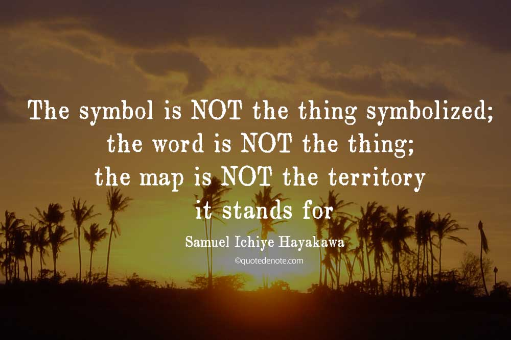 """The symbol is NOT the thing symbolized; the word is NOT the thing; the map  is NOT the territory it stands for."""" » Quotedenote"""